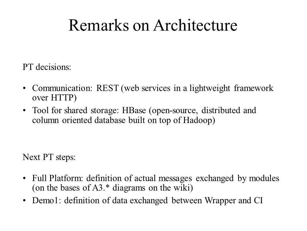 Remarks on Architecture PT decisions: Communication: REST (web services in a lightweight framework over HTTP) Tool for shared storage: HBase (open-source, distributed and column oriented database built on top of Hadoop) Next PT steps: Full Platform: definition of actual messages exchanged by modules (on the bases of A3.* diagrams on the wiki) Demo1: definition of data exchanged between Wrapper and CI