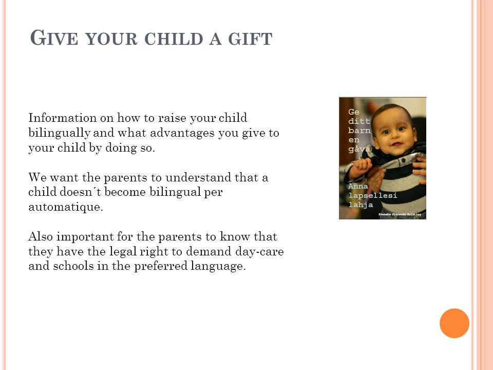 G IVE YOUR CHILD A GIFT Information on how to raise your child bilingually and what advantages you give to your child by doing so.