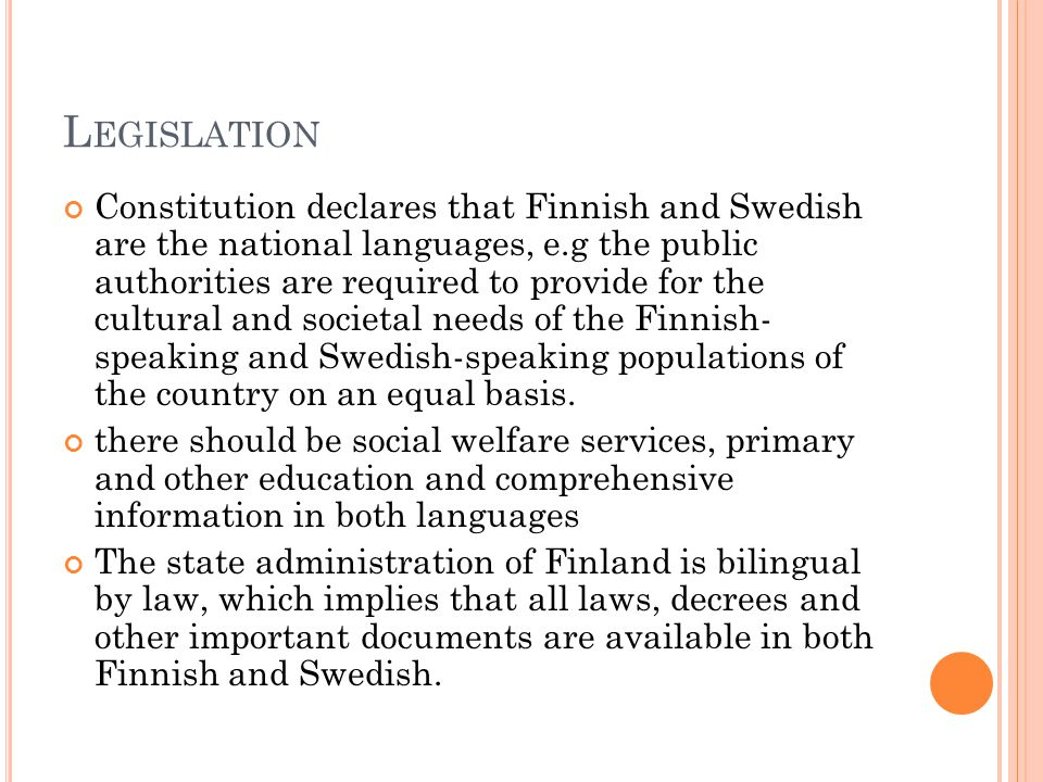 L EGISLATION Constitution declares that Finnish and Swedish are the national languages, e.g the public authorities are required to provide for the cultural and societal needs of the Finnish- speaking and Swedish-speaking populations of the country on an equal basis.
