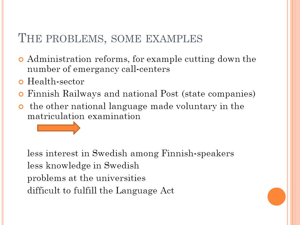 T HE PROBLEMS, SOME EXAMPLES Administration reforms, for example cutting down the number of emergancy call-centers Health-sector Finnish Railways and national Post (state companies) the other national language made voluntary in the matriculation examination less interest in Swedish among Finnish-speakers less knowledge in Swedish problems at the universities difficult to fulfill the Language Act