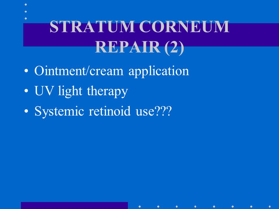 STRATUM CORNEUM REPAIR (2) Ointment/cream application UV light therapy Systemic retinoid use