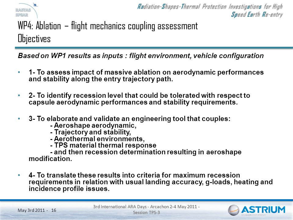 Ra diation- S hapes- T hermal Protection Investig a tion s for High Sp eed Ea rth R e-entry May 3rd 2011 - 3rd International ARA Days - Arcachon 2-4 May 2011 - Session TPS-3 16 WP4: Ablation – flight mechanics coupling assessment Objectives Based on WP1 results as inputs : flight environment, vehicle configuration 1- To assess impact of massive ablation on aerodynamic performances and stability along the entry trajectory path.