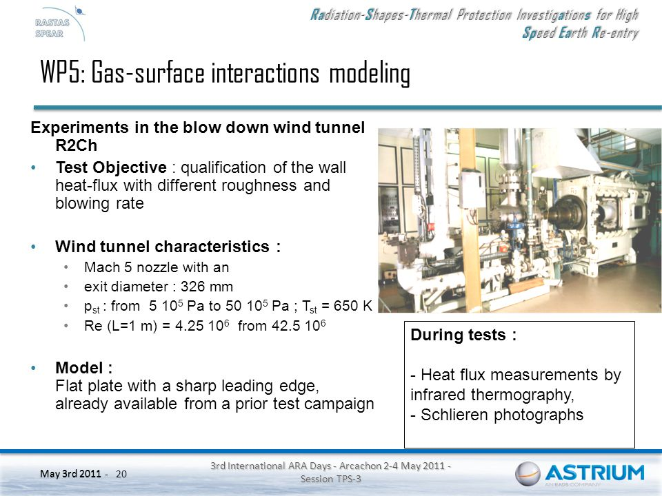 Ra diation- S hapes- T hermal Protection Investig a tion s for High Sp eed Ea rth R e-entry May 3rd 2011 - 3rd International ARA Days - Arcachon 2-4 May 2011 - Session TPS-3 20 May 3rd 2011 WP5: Gas-surface interactions modeling Experiments in the blow down wind tunnel R2Ch Test Objective : qualification of the wall heat-flux with different roughness and blowing rate Wind tunnel characteristics : Mach 5 nozzle with an exit diameter : 326 mm p st : from 5 10 5 Pa to 50 10 5 Pa ; T st = 650 K Re (L=1 m) = 4.25 10 6 from 42.5 10 6 Model : Flat plate with a sharp leading edge, already available from a prior test campaign During tests : - Heat flux measurements by infrared thermography, - Schlieren photographs