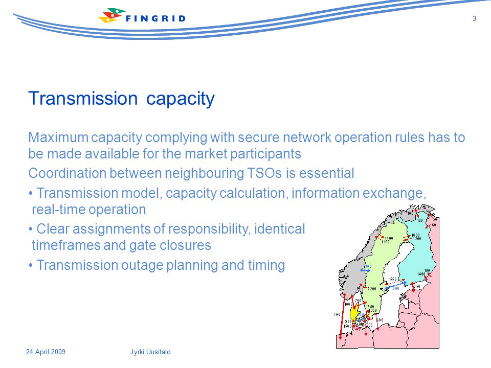 Transmission capacity Maximum capacity complying with secure network operation rules has to be made available for the market participants Coordination between neighbouring TSOs is essential Transmission model, capacity calculation, information exchange, real-time operation Clear assignments of responsibility, identical timeframes and gate closures Transmission outage planning and timing 24 April 2009 3 Jyrki Uusitalo