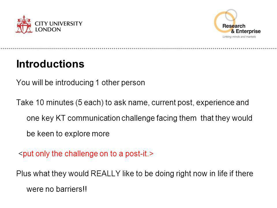 Introductions You will be introducing 1 other person Take 10 minutes (5 each) to ask name, current post, experience and one key KT communication chall