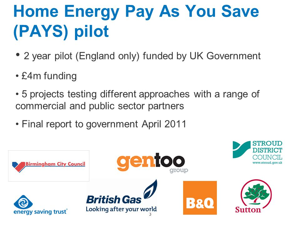 3 Home Energy Pay As You Save (PAYS) pilot 2 year pilot (England only) funded by UK Government £4m funding 5 projects testing different approaches with a range of commercial and public sector partners Final report to government April 2011