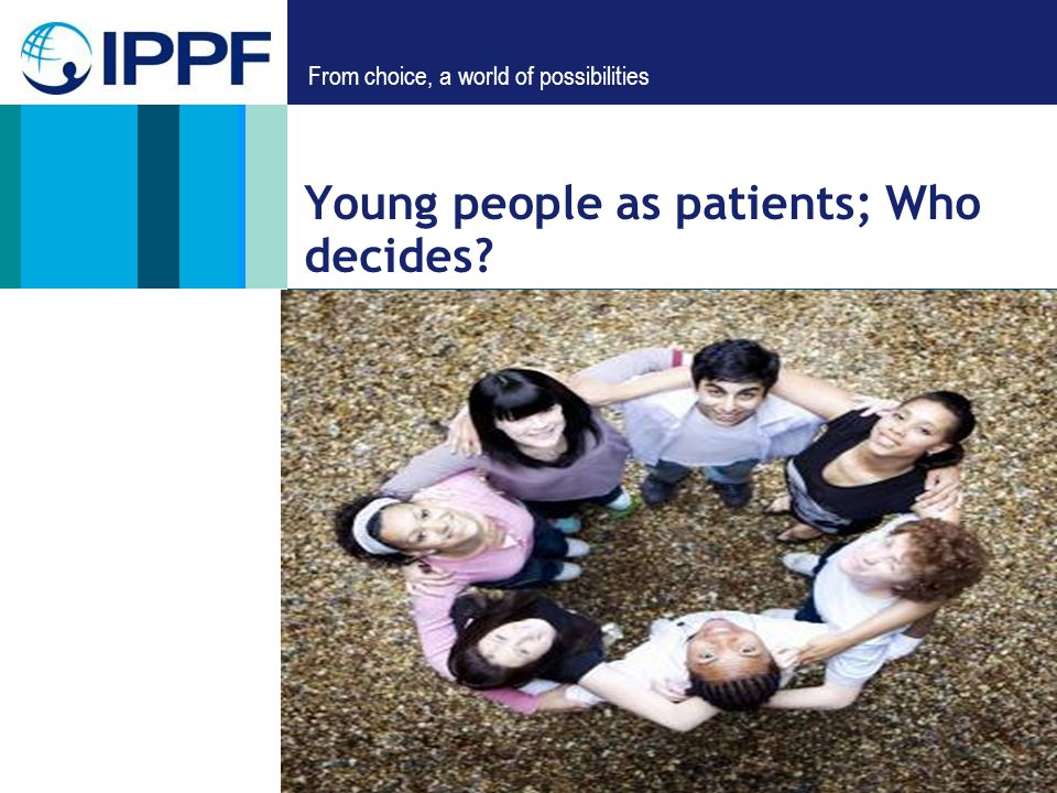 From choice, a world of possibilities Young people as patients; Who decides?