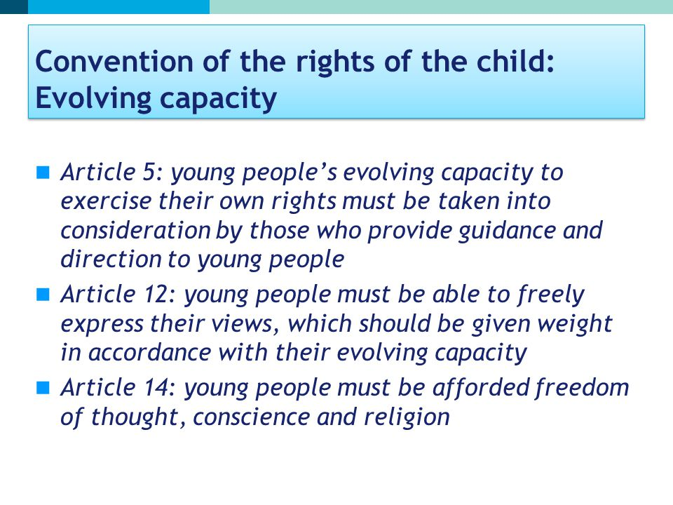 Convention of the rights of the child: Evolving capacity Article 5: young people's evolving capacity to exercise their own rights must be taken into consideration by those who provide guidance and direction to young people Article 12: young people must be able to freely express their views, which should be given weight in accordance with their evolving capacity Article 14: young people must be afforded freedom of thought, conscience and religion
