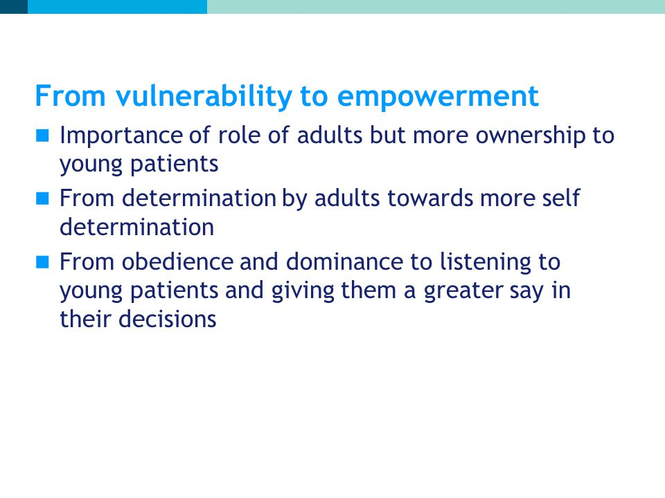 From vulnerability to empowerment Importance of role of adults but more ownership to young patients From determination by adults towards more self determination From obedience and dominance to listening to young patients and giving them a greater say in their decisions