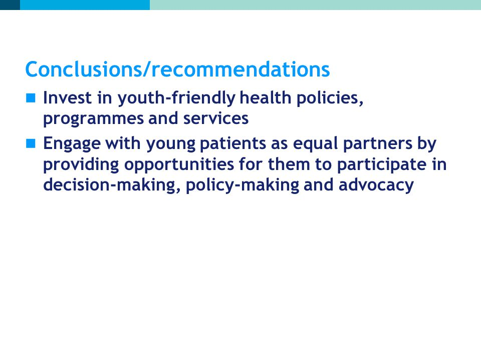 Conclusions/recommendations Invest in youth-friendly health policies, programmes and services Engage with young patients as equal partners by providin