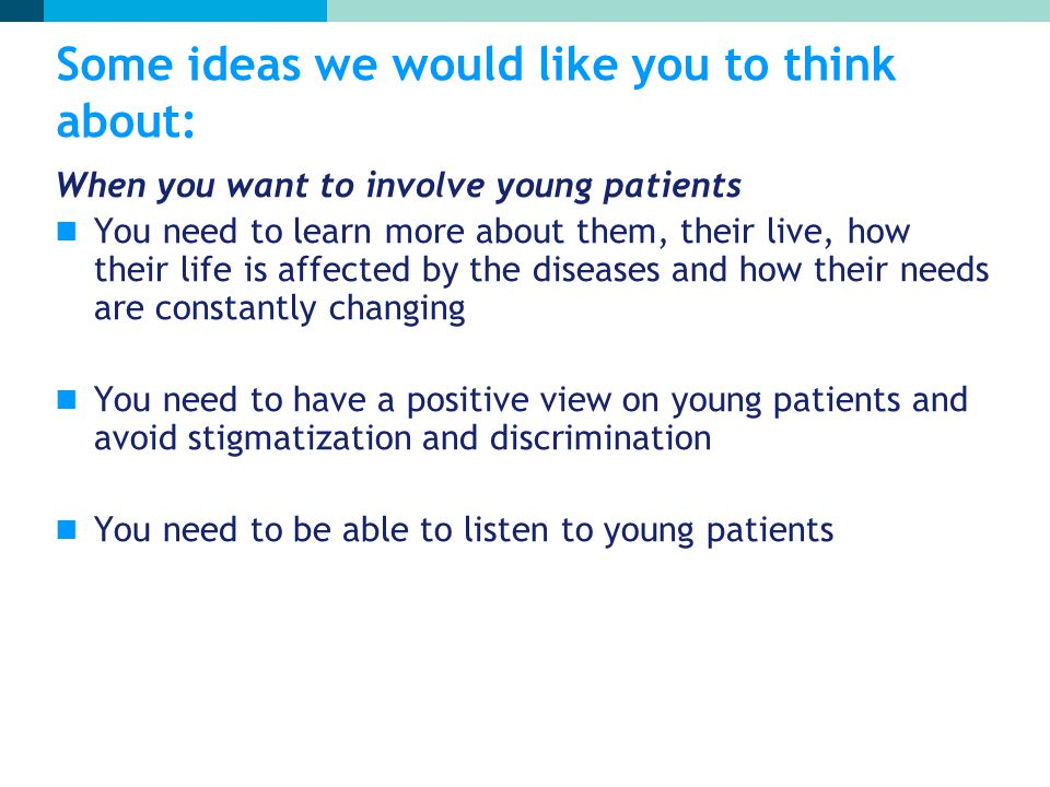 Some ideas we would like you to think about: When you want to involve young patients You need to learn more about them, their live, how their life is affected by the diseases and how their needs are constantly changing You need to have a positive view on young patients and avoid stigmatization and discrimination You need to be able to listen to young patients