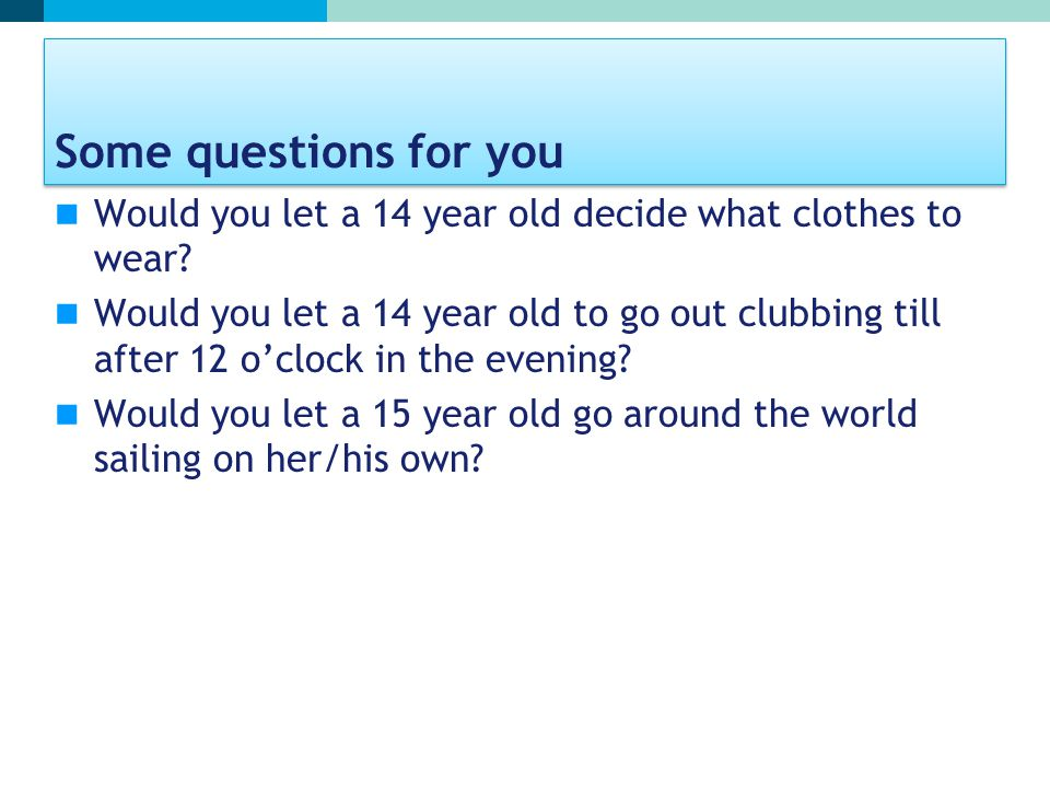 Some questions for you Would you let a 14 year old decide what clothes to wear? Would you let a 14 year old to go out clubbing till after 12 o'clock i