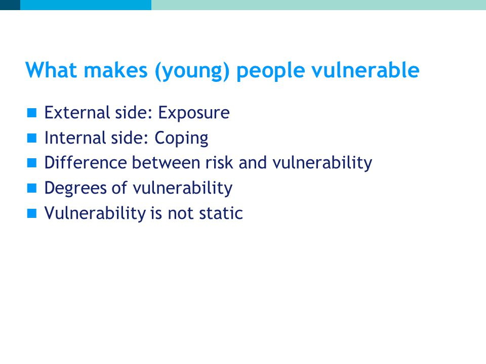 What makes (young) people vulnerable External side: Exposure Internal side: Coping Difference between risk and vulnerability Degrees of vulnerability Vulnerability is not static
