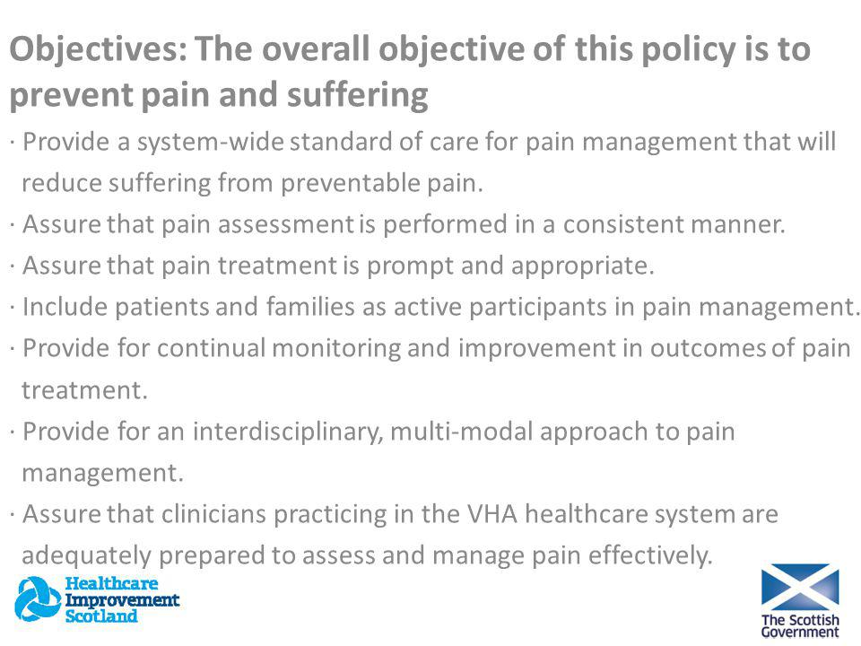 Objectives: The overall objective of this policy is to prevent pain and suffering · Provide a system-wide standard of care for pain management that will reduce suffering from preventable pain.