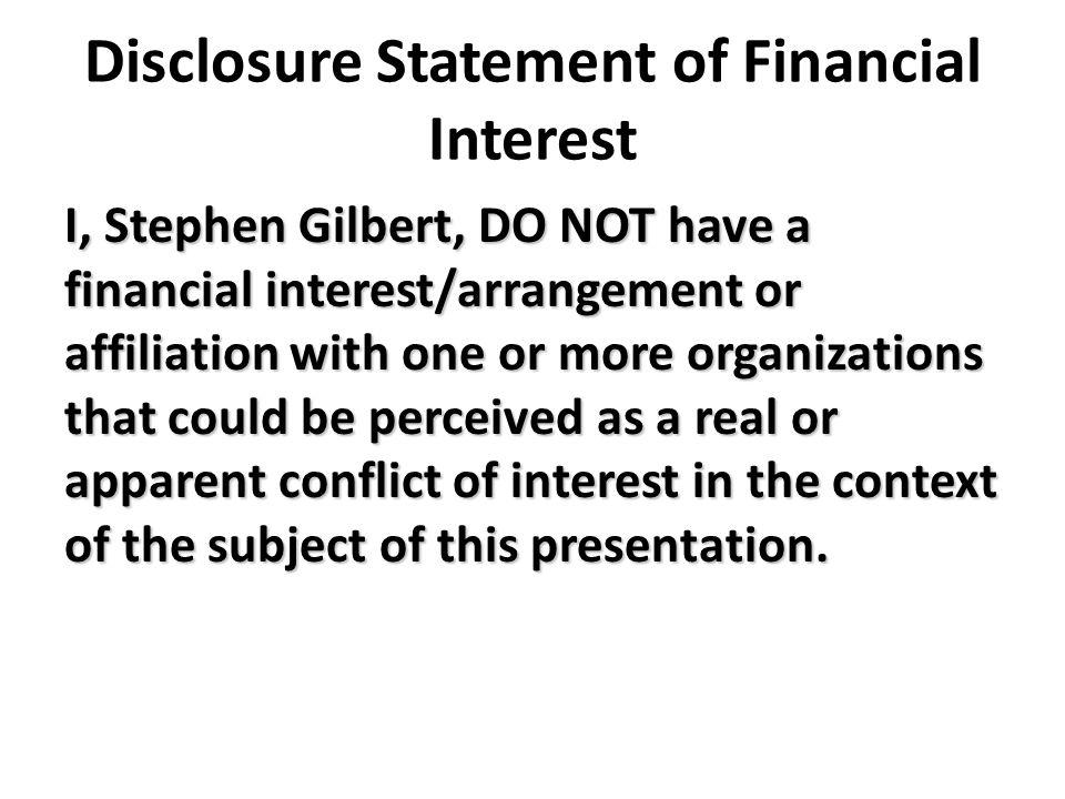 Disclosure Statement of Financial Interest I, Stephen Gilbert, DO NOT have a financial interest/arrangement or affiliation with one or more organizations that could be perceived as a real or apparent conflict of interest in the context of the subject of this presentation.