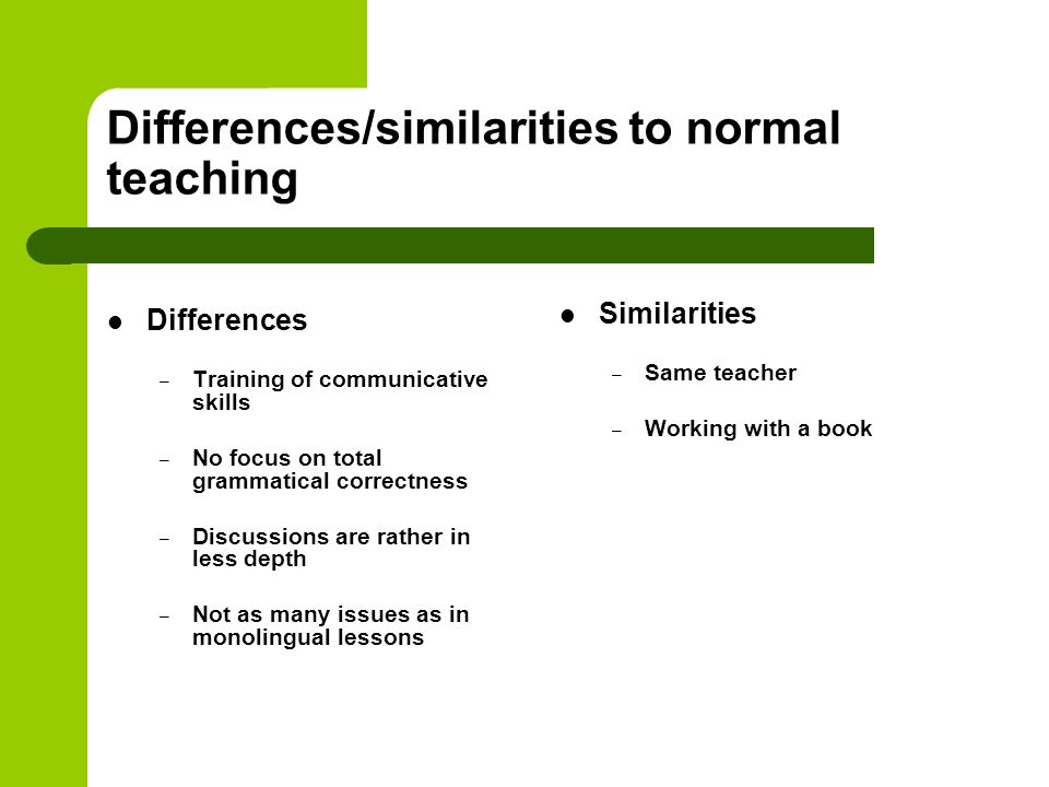 Differences/similarities to normal teaching Differences – Training of communicative skills – No focus on total grammatical correctness – Discussions a