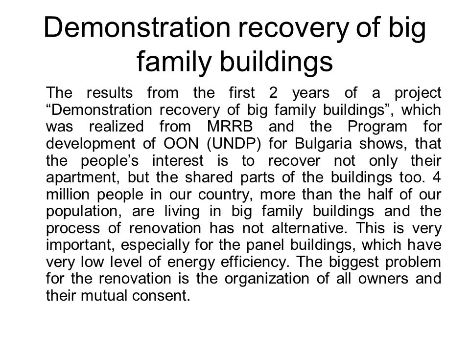 Demonstration recovery of big family buildings The results from the first 2 years of a project Demonstration recovery of big family buildings , which was realized from MRRB and the Program for development of OON (UNDP) for Bulgaria shows, that the people's interest is to recover not only their apartment, but the shared parts of the buildings too.