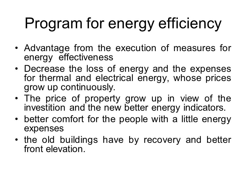 Program for energy efficiency Advantage from the execution of measures for energy effectiveness Decrease the loss of energy and the expenses for thermal and electrical energy, whose prices grow up continuously.