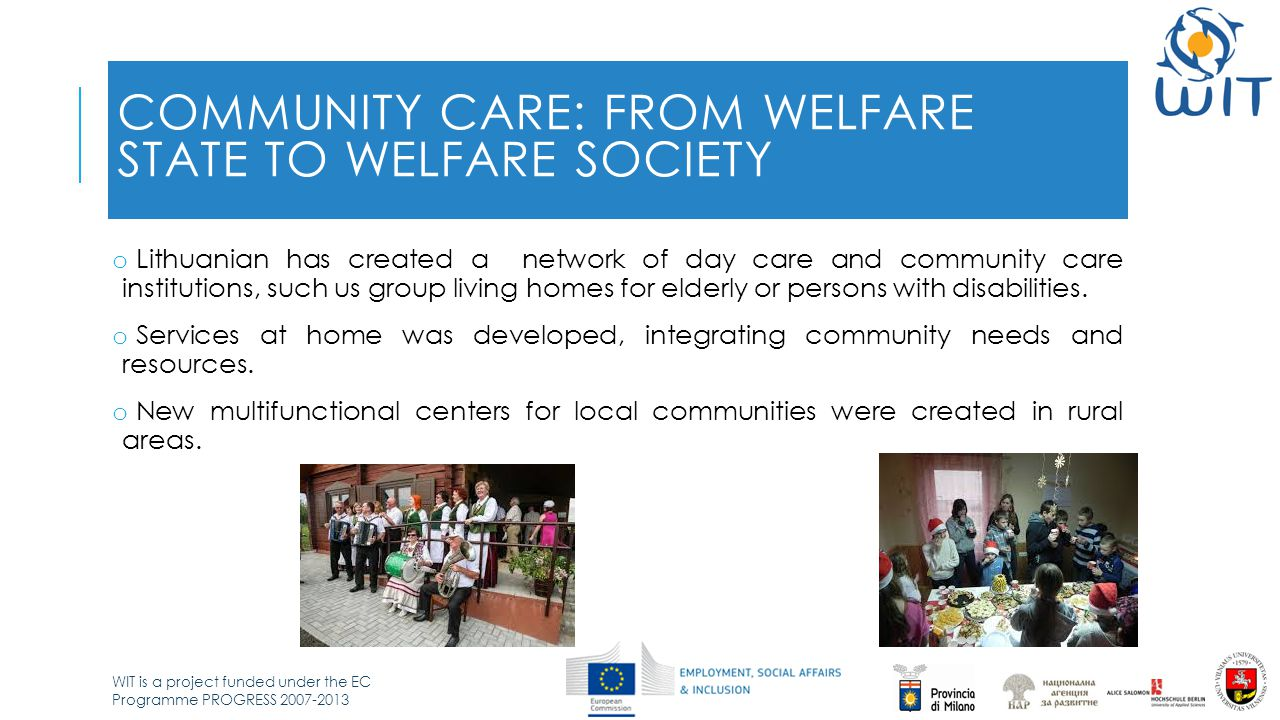 WIT is a project funded under the EC Programme PROGRESS 2007-2013 COMMUNITY CARE: FROM WELFARE STATE TO WELFARE SOCIETY o Lithuanian has created a net