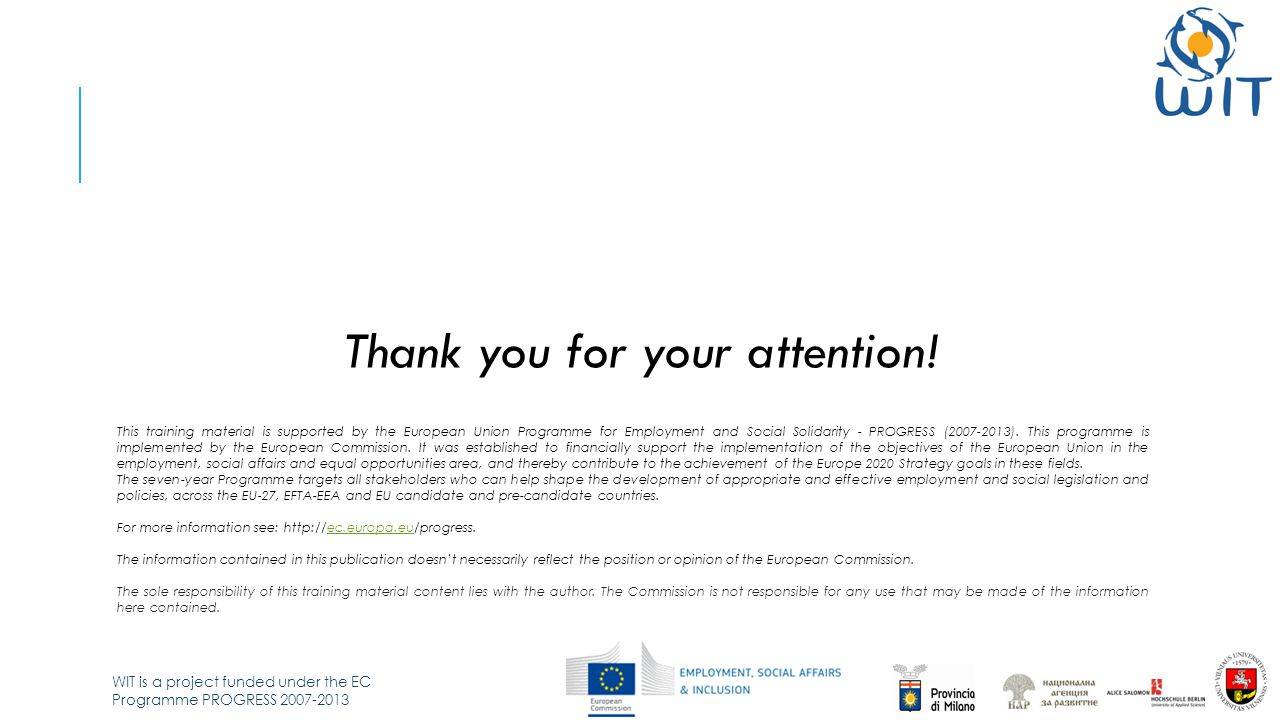 WIT is a project funded under the EC Programme PROGRESS 2007-2013 Thank you for your attention! This training material is supported by the European Un