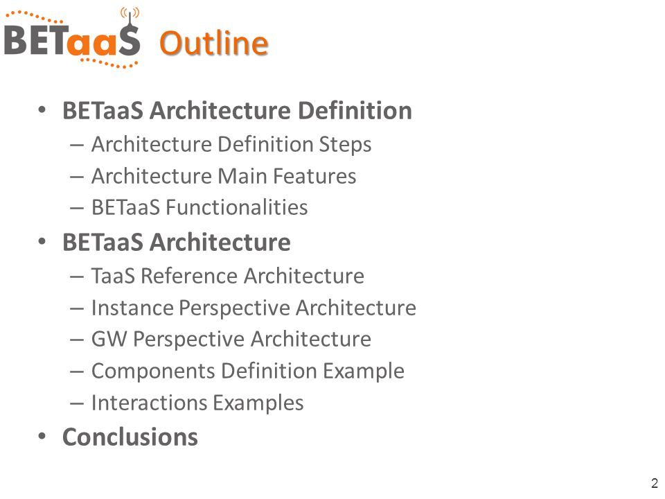 2 BETaaS Architecture Definition – Architecture Definition Steps – Architecture Main Features – BETaaS Functionalities BETaaS Architecture – TaaS Reference Architecture – Instance Perspective Architecture – GW Perspective Architecture – Components Definition Example – Interactions Examples ConclusionsOutline