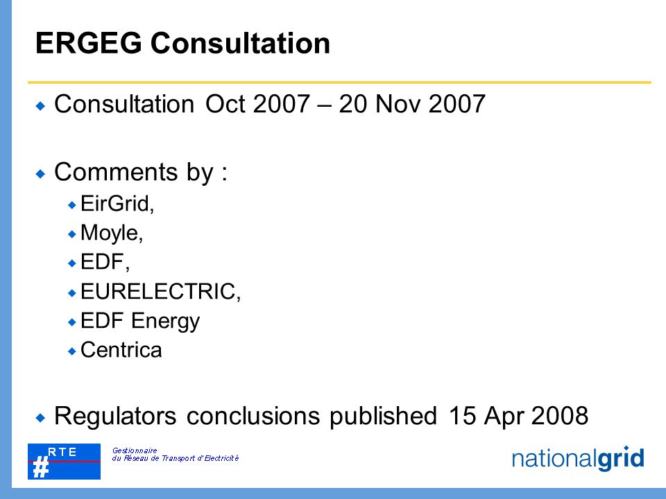 ERGEG Consultation  Consultation Oct 2007 – 20 Nov 2007  Comments by :  EirGrid,  Moyle,  EDF,  EURELECTRIC,  EDF Energy  Centrica  Regulator