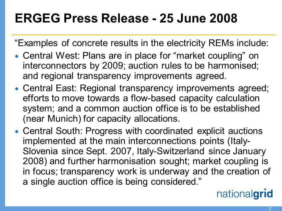 7 ERGEG Press Release - 25 June 2008 Examples of concrete results in the electricity REMs include:  Central West: Plans are in place for market coupling on interconnectors by 2009; auction rules to be harmonised; and regional transparency improvements agreed.