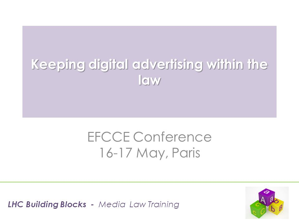 Keeping digital advertising within the law EFCCE Conference 16-17 May, Paris LHC Building Blocks - Media Law Training