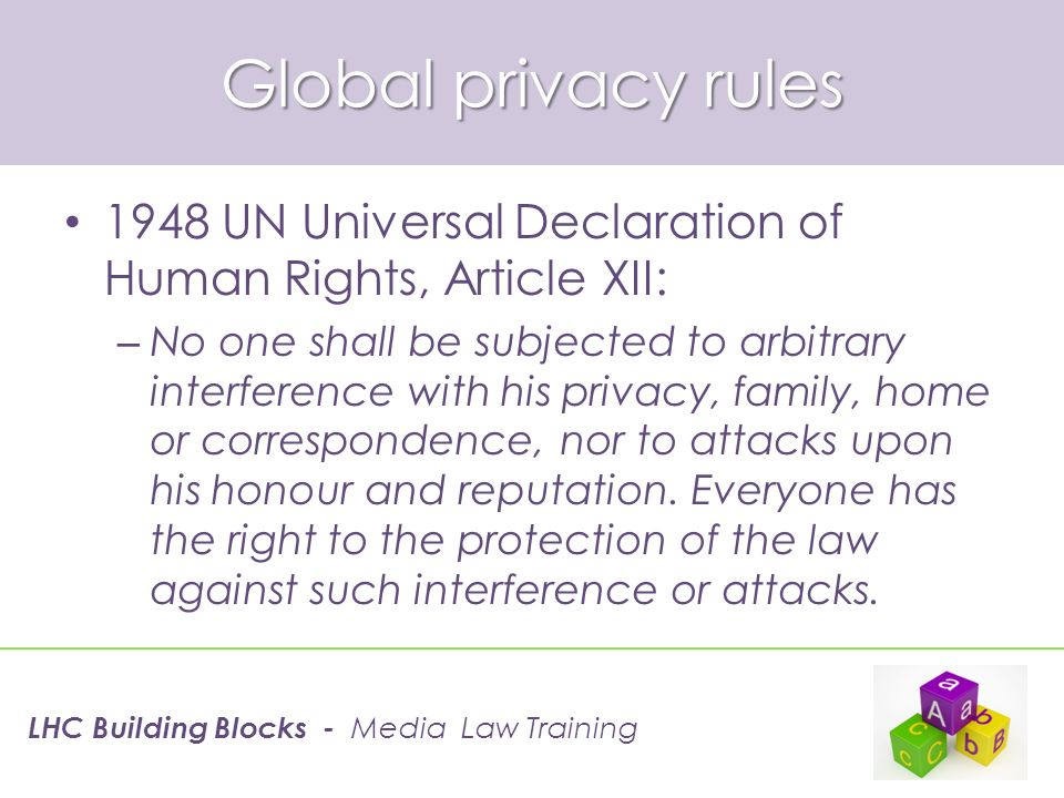 Global privacy rules 1948 UN Universal Declaration of Human Rights, Article XII: – No one shall be subjected to arbitrary interference with his privac