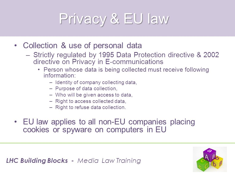 Privacy & EU law Collection & use of personal data –Strictly regulated by 1995 Data Protection directive & 2002 directive on Privacy in E-communicatio