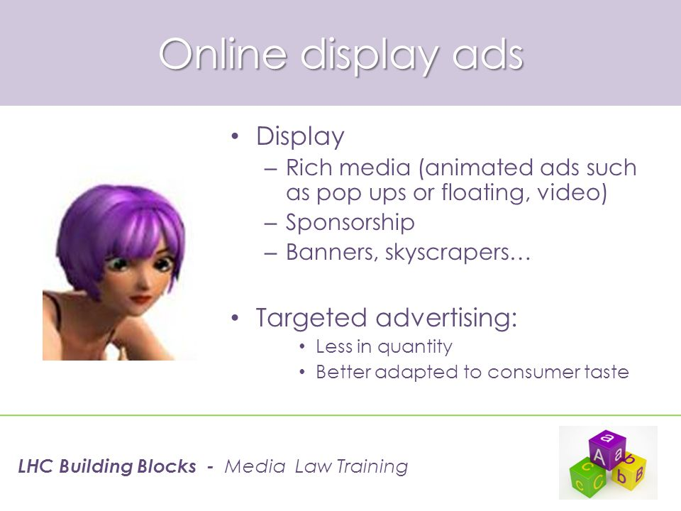 Online display ads Display – Rich media (animated ads such as pop ups or floating, video) – Sponsorship – Banners, skyscrapers… Targeted advertising: