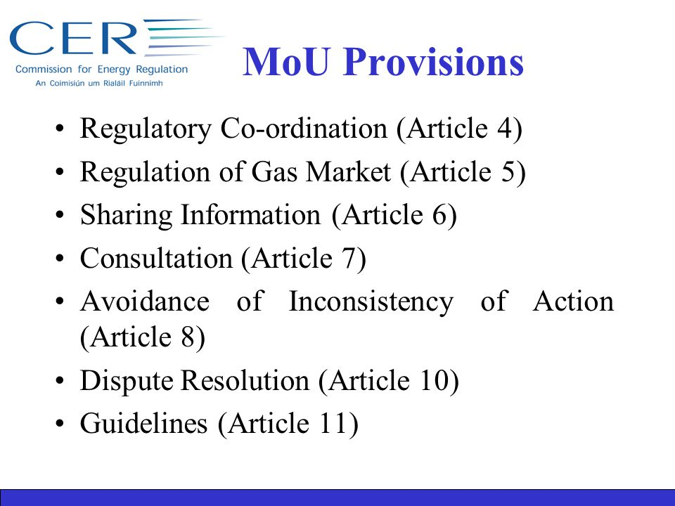 MoU Provisions Regulatory Co-ordination (Article 4) Regulation of Gas Market (Article 5) Sharing Information (Article 6) Consultation (Article 7) Avoidance of Inconsistency of Action (Article 8) Dispute Resolution (Article 10) Guidelines (Article 11)