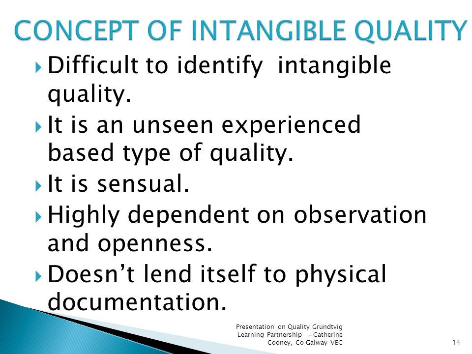  Difficult to identify intangible quality.  It is an unseen experienced based type of quality.  It is sensual.  Highly dependent on observation an