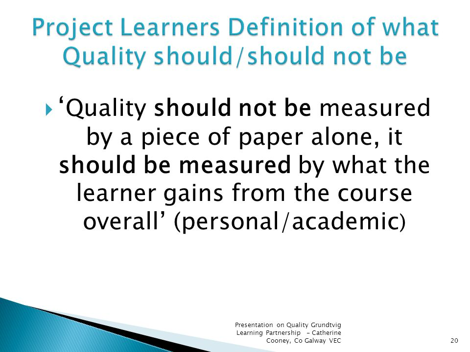  ' Quality should not be measured by a piece of paper alone, it should be measured by what the learner gains from the course overall' (personal/academic ) 20 Presentation on Quality Grundtvig Learning Partnership - Catherine Cooney, Co Galway VEC