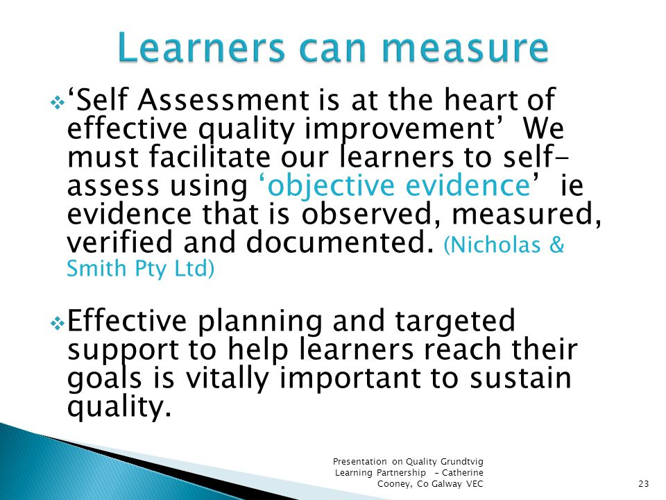  'Self Assessment is at the heart of effective quality improvement' We must facilitate our learners to self- assess using 'objective evidence' ie evi