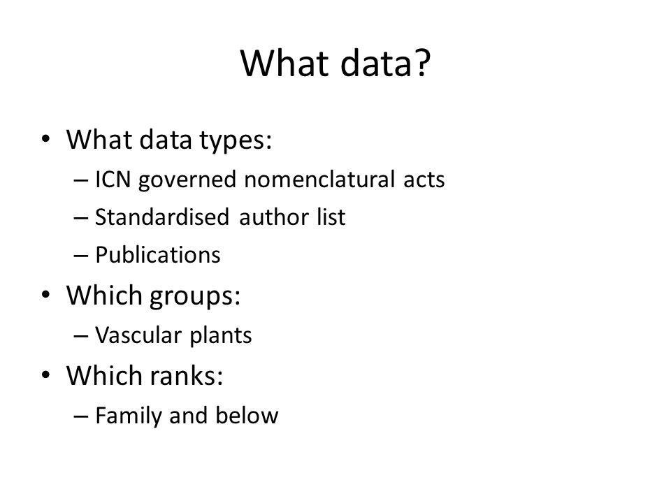 What data? What data types: – ICN governed nomenclatural acts – Standardised author list – Publications Which groups: – Vascular plants Which ranks: –
