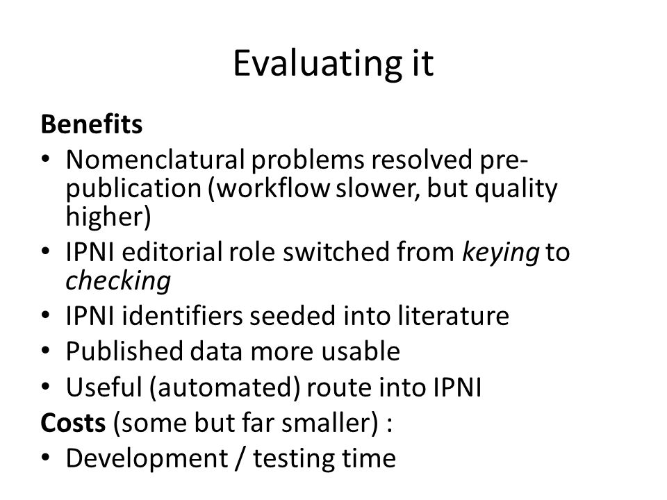 Evaluating it Benefits Nomenclatural problems resolved pre- publication (workflow slower, but quality higher) IPNI editorial role switched from keying