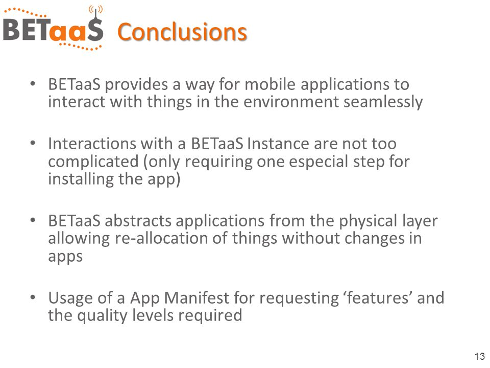 13Conclusions BETaaS provides a way for mobile applications to interact with things in the environment seamlessly Interactions with a BETaaS Instance are not too complicated (only requiring one especial step for installing the app) BETaaS abstracts applications from the physical layer allowing re-allocation of things without changes in apps Usage of a App Manifest for requesting 'features' and the quality levels required