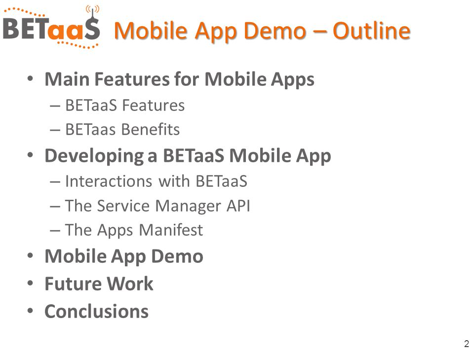 2 Main Features for Mobile Apps – BETaaS Features – BETaas Benefits Developing a BETaaS Mobile App – Interactions with BETaaS – The Service Manager API – The Apps Manifest Mobile App Demo Future Work Conclusions Mobile App Demo – Outline
