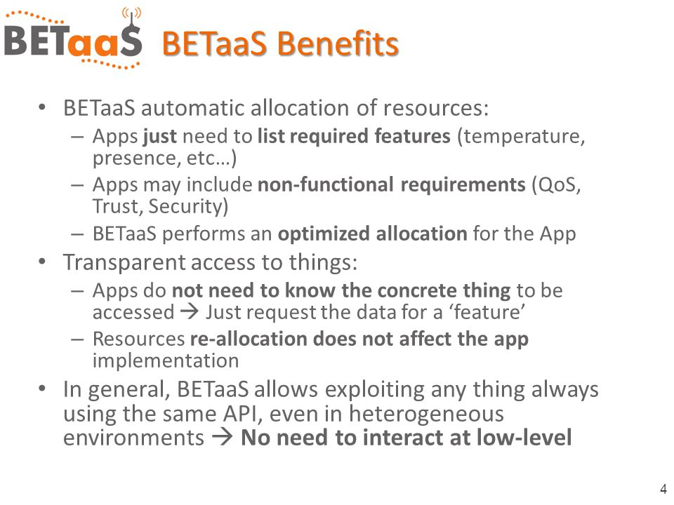 4 BETaaS automatic allocation of resources: – Apps just need to list required features (temperature, presence, etc…) – Apps may include non-functional requirements (QoS, Trust, Security) – BETaaS performs an optimized allocation for the App Transparent access to things: – Apps do not need to know the concrete thing to be accessed  Just request the data for a 'feature' – Resources re-allocation does not affect the app implementation In general, BETaaS allows exploiting any thing always using the same API, even in heterogeneous environments  No need to interact at low-level BETaaS Benefits