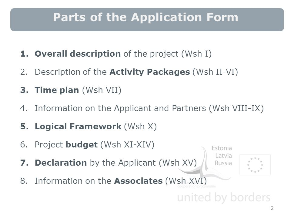 Parts of the Application Form 2 1.Overall description of the project (Wsh I) 2.Description of the Activity Packages (Wsh II-VI) 3.Time plan (Wsh VII) 4.Information on the Applicant and Partners (Wsh VIII-IX) 5.Logical Framework (Wsh X) 6.Project budget (Wsh XI-XIV) 7.Declaration by the Applicant (Wsh XV) 8.Information on the Associates (Wsh XVI)