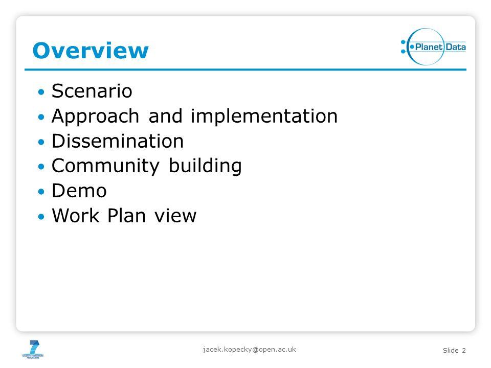 Slide 2 Overview Scenario Approach and implementation Dissemination Community building Demo Work Plan view jacek.kopecky@open.ac.uk