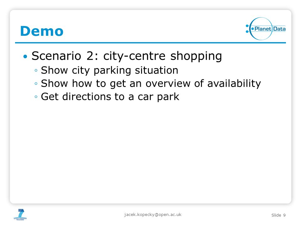 Slide 9 Demo Scenario 2: city-centre shopping ◦Show city parking situation ◦Show how to get an overview of availability ◦Get directions to a car park jacek.kopecky@open.ac.uk