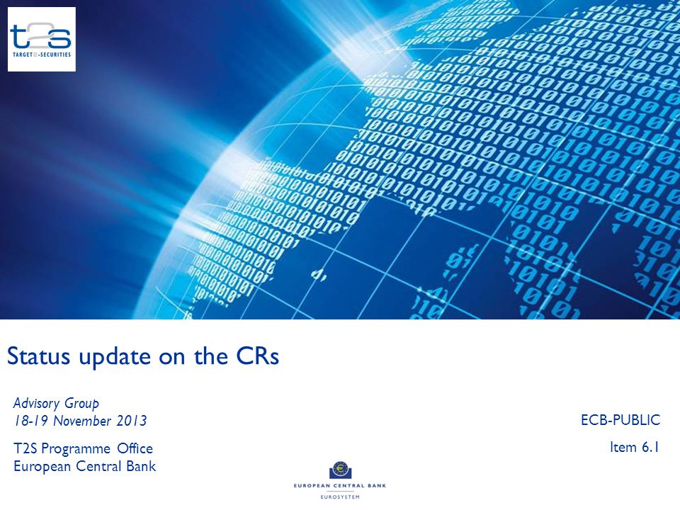 1 Status update on the CRs T2S Programme Office European Central Bank Advisory Group 18-19 November 2013 ECB-PUBLIC Item 6.1