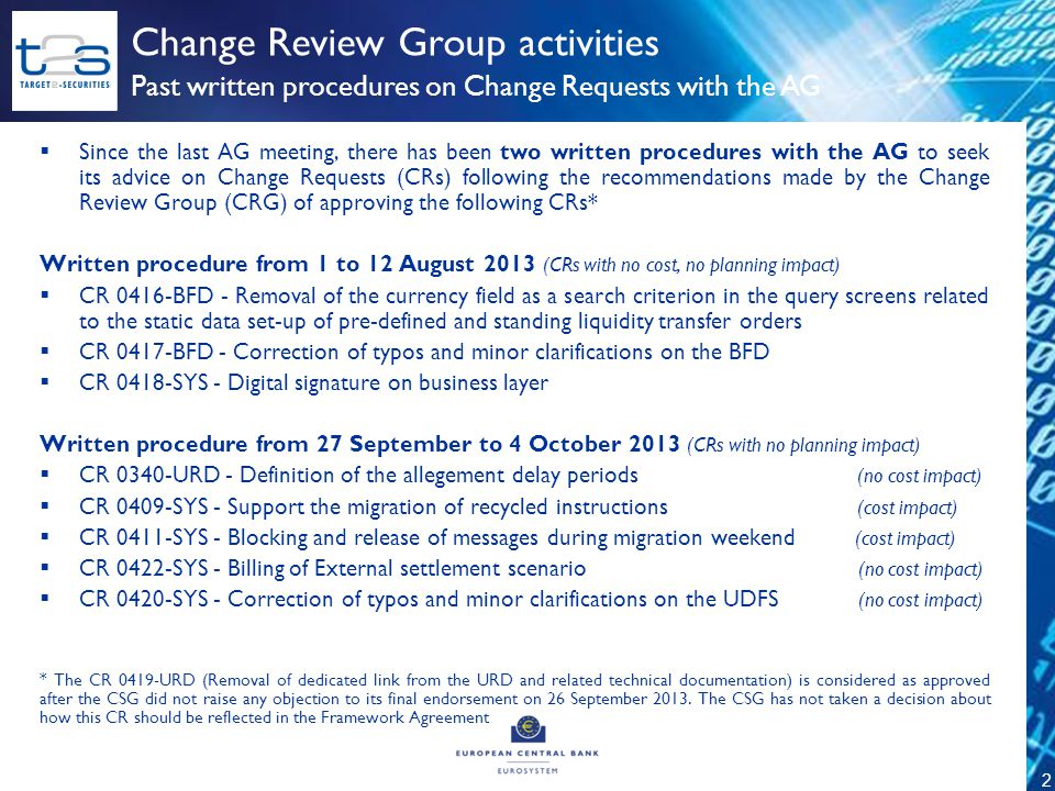 2  Since the last AG meeting, there has been two written procedures with the AG to seek its advice on Change Requests (CRs) following the recommendations made by the Change Review Group (CRG) of approving the following CRs* Written procedure from 1 to 12 August 2013 (CRs with no cost, no planning impact)  CR 0416-BFD - Removal of the currency field as a search criterion in the query screens related to the static data set-up of pre-defined and standing liquidity transfer orders  CR 0417-BFD - Correction of typos and minor clarifications on the BFD  CR 0418-SYS - Digital signature on business layer Written procedure from 27 September to 4 October 2013 (CRs with no planning impact)  CR 0340-URD - Definition of the allegement delay periods (no cost impact)  CR 0409-SYS - Support the migration of recycled instructions (cost impact)  CR 0411-SYS - Blocking and release of messages during migration weekend (cost impact)  CR 0422-SYS - Billing of External settlement scenario (no cost impact)  CR 0420-SYS - Correction of typos and minor clarifications on the UDFS (no cost impact) * The CR 0419-URD (Removal of dedicated link from the URD and related technical documentation) is considered as approved after the CSG did not raise any objection to its final endorsement on 26 September 2013.