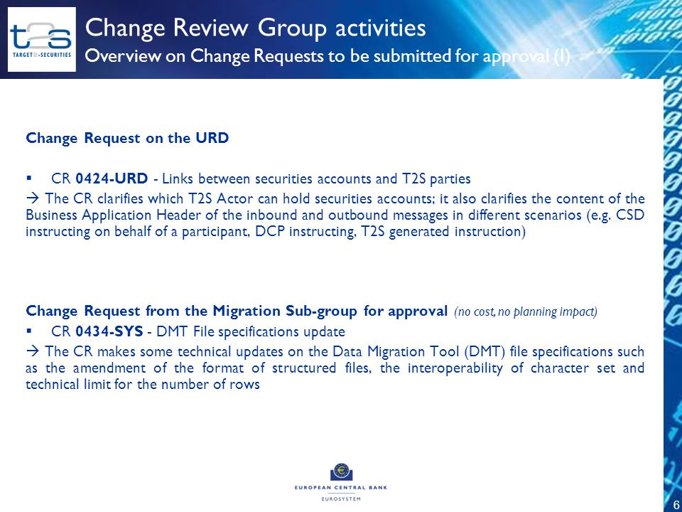 6 Overview on Change Requests to be submitted for approval (I) Change Review Group activities Change Request on the URD  CR 0424-URD - Links between securities accounts and T2S parties  The CR clarifies which T2S Actor can hold securities accounts; it also clarifies the content of the Business Application Header of the inbound and outbound messages in different scenarios (e.g.