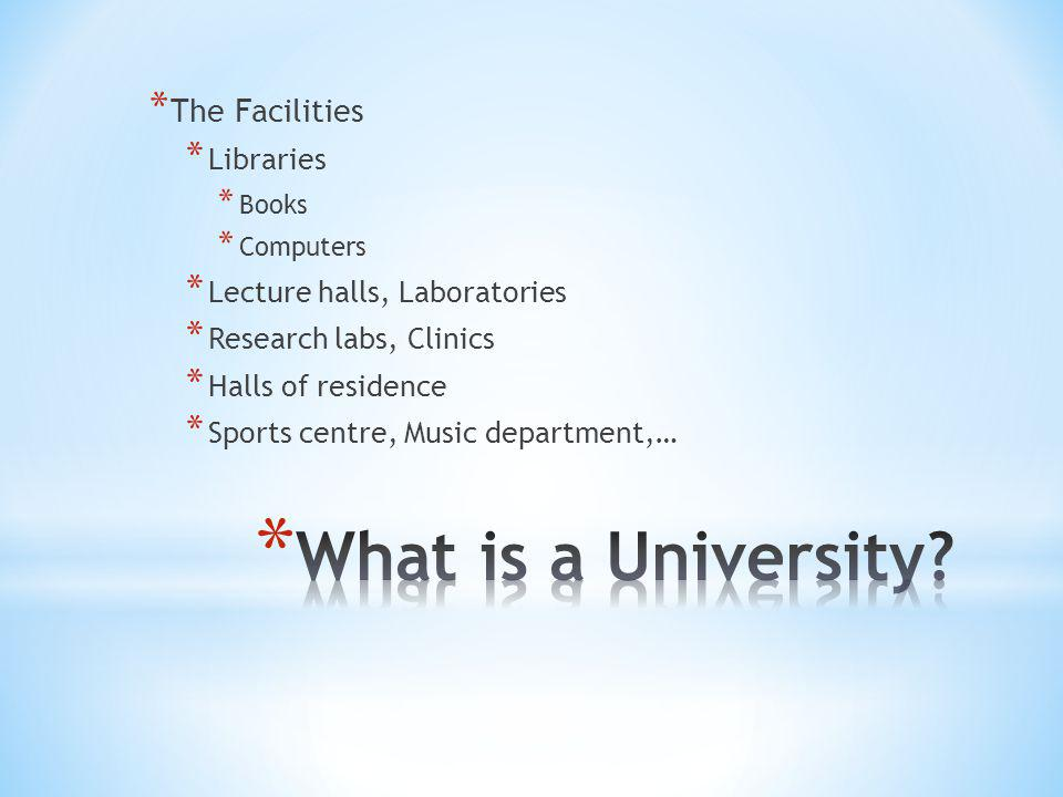* The Facilities * Libraries * Books * Computers * Lecture halls, Laboratories * Research labs, Clinics * Halls of residence * Sports centre, Music department,…