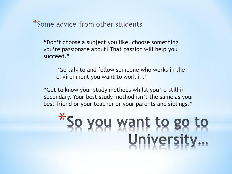 * Some advice from other students Don't choose a subject you like, choose something you're passionate about.