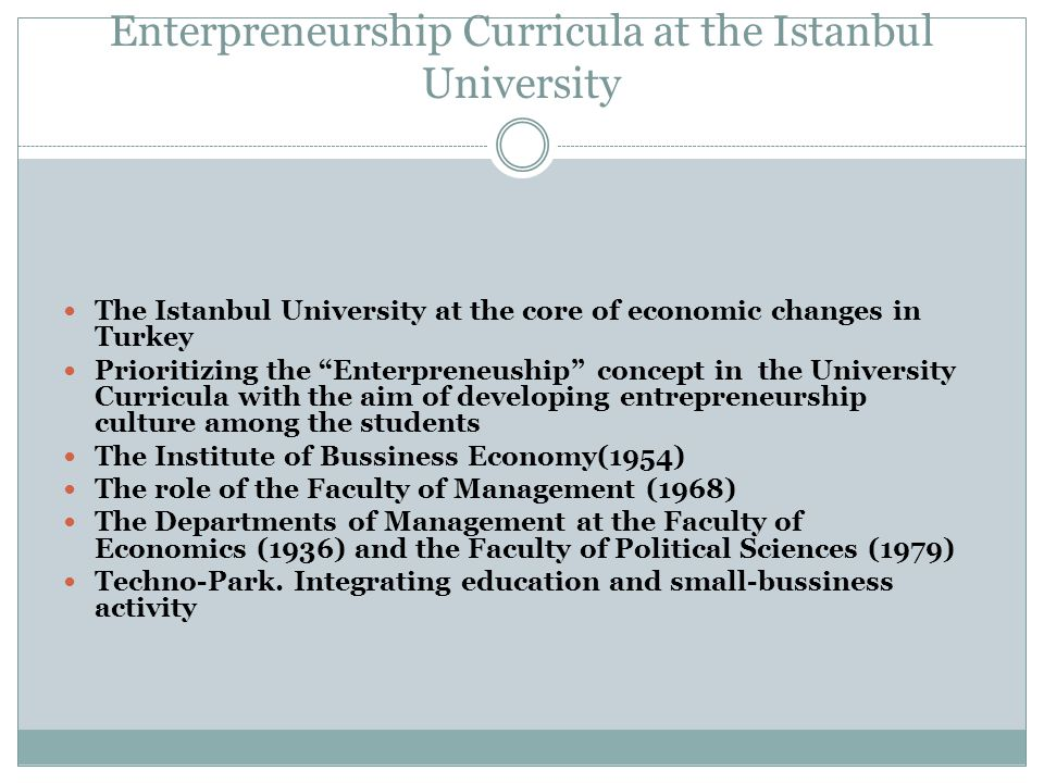 Enterpreneurship Curricula at the Istanbul University The Istanbul University at the core of economic changes in Turkey Prioritizing the Enterpreneuship concept in the University Curricula with the aim of developing entrepreneurship culture among the students The Institute of Bussiness Economy(1954) The role of the Faculty of Management (1968) The Departments of Management at the Faculty of Economics (1936) and the Faculty of Political Sciences (1979) Techno-Park.