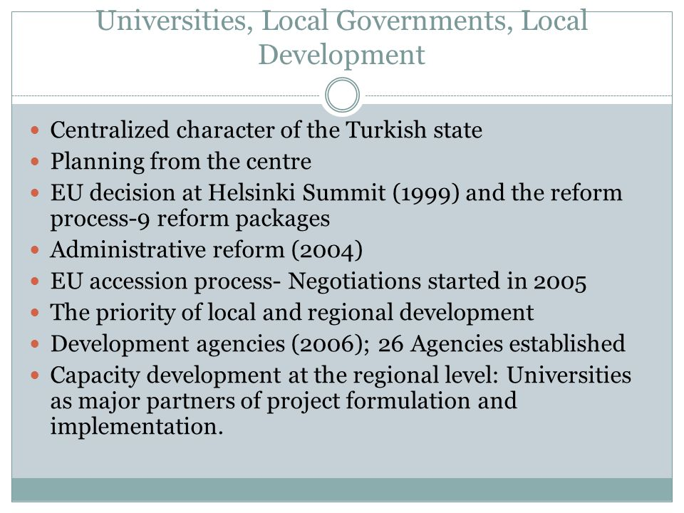 Universities, Local Governments, Local Development Centralized character of the Turkish state Planning from the centre EU decision at Helsinki Summit (1999) and the reform process-9 reform packages Administrative reform (2004) EU accession process- Negotiations started in 2005 The priority of local and regional development Development agencies (2006); 26 Agencies established Capacity development at the regional level: Universities as major partners of project formulation and implementation.